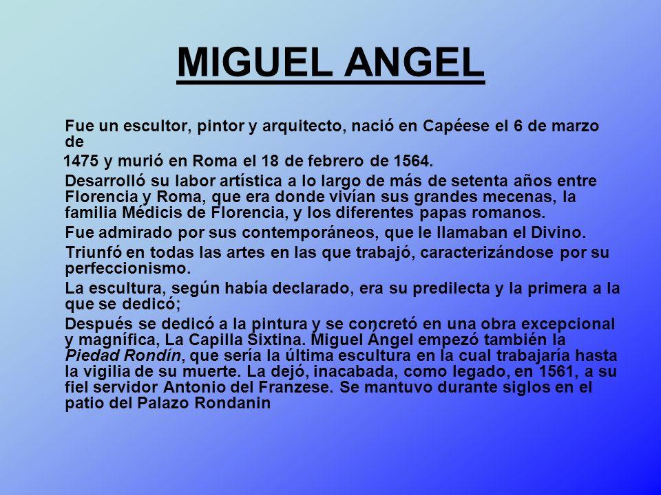 MIGUEL ANGEL Fue un escultor, pintor y arquitecto, nació en Capéese el 6 de marzo de 1475 y murió en Roma el 18 de febrero de 1564. Desarrolló su labo