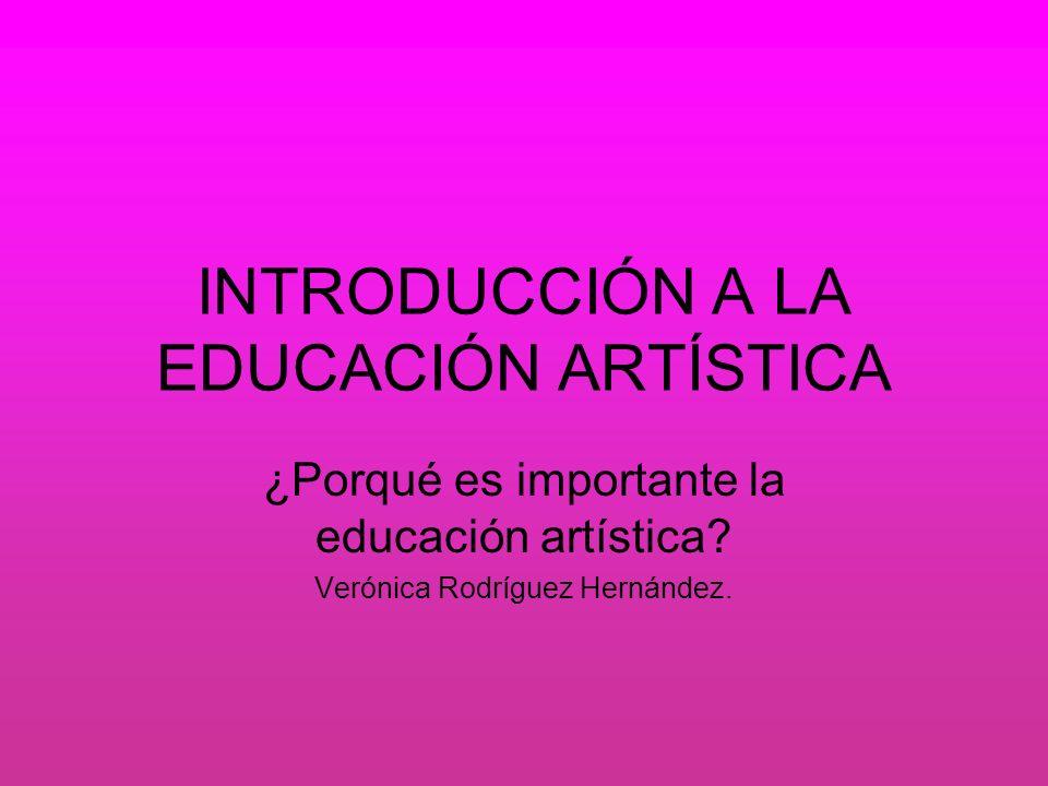 INTRODUCCIÓN A LA EDUCACIÓN ARTÍSTICA ¿Porqué es importante la educación artística? Verónica Rodríguez Hernández.