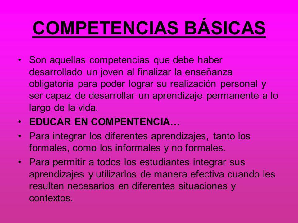 COMPETENCIAS BÁSICAS Son aquellas competencias que debe haber desarrollado un joven al finalizar la enseñanza obligatoria para poder lograr su realiza