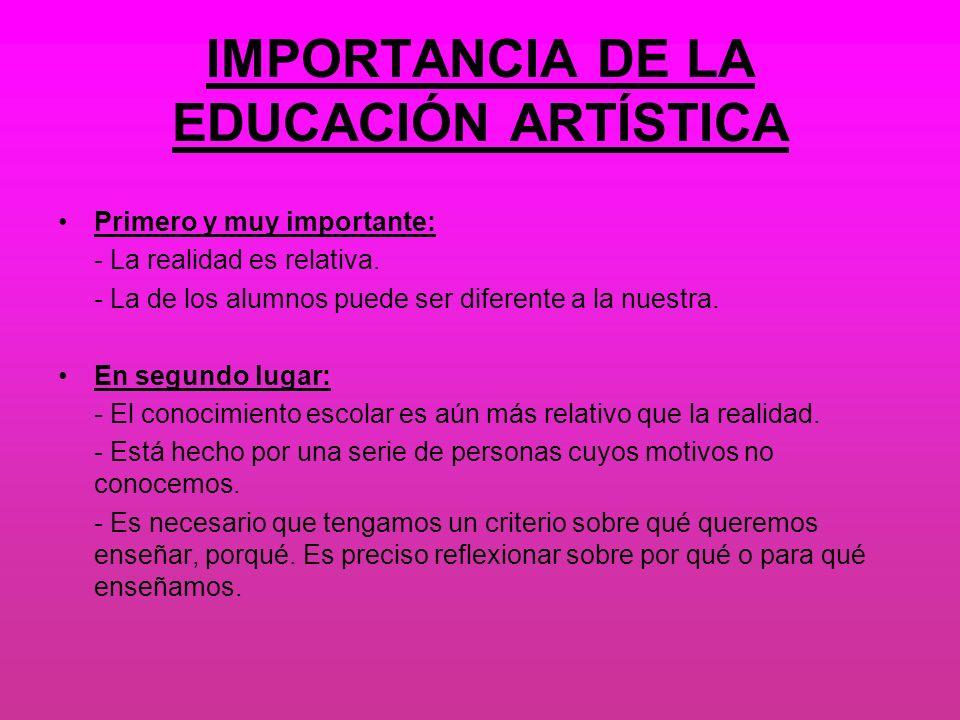 IMPORTANCIA DE LA EDUCACIÓN ARTÍSTICA Primero y muy importante: - La realidad es relativa. - La de los alumnos puede ser diferente a la nuestra. En se