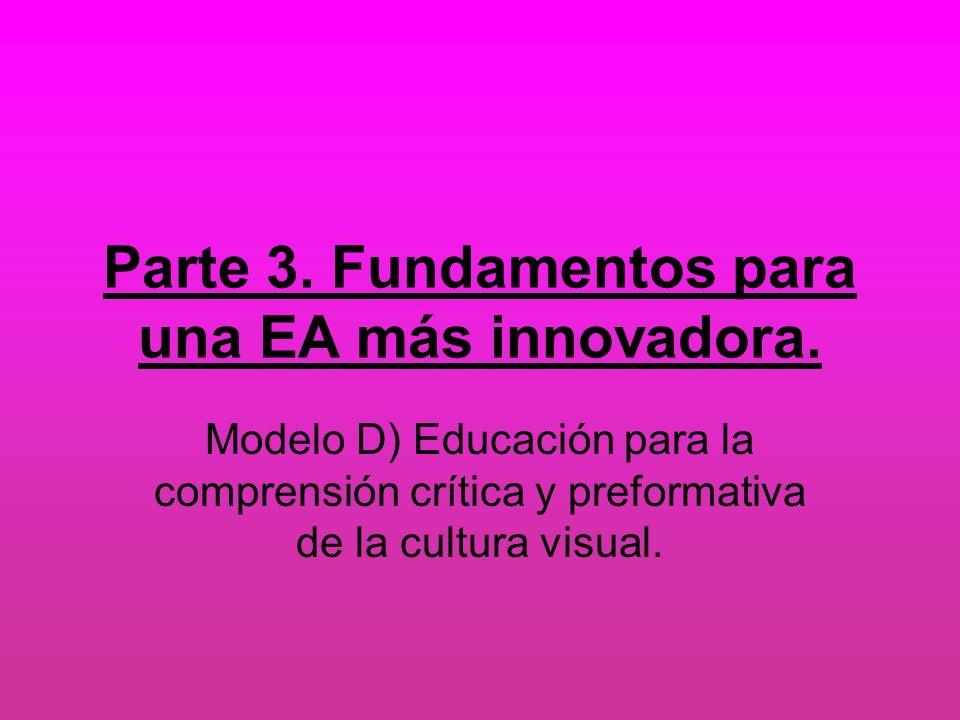 Parte 3. Fundamentos para una EA más innovadora. Modelo D) Educación para la comprensión crítica y preformativa de la cultura visual.