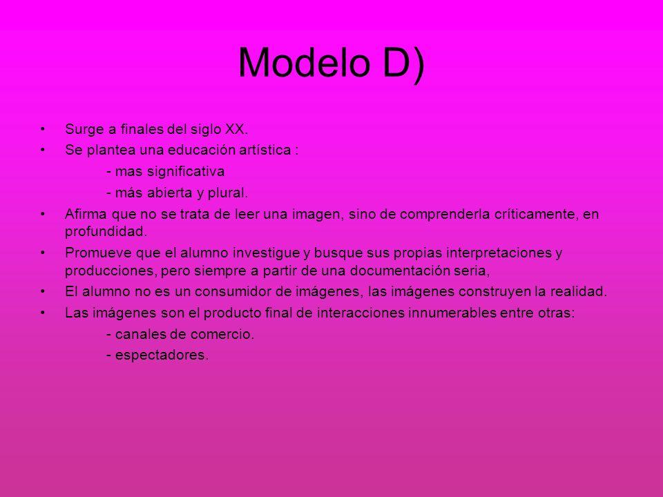 Modelo D) Surge a finales del siglo XX. Se plantea una educación artística : - mas significativa - más abierta y plural. Afirma que no se trata de lee