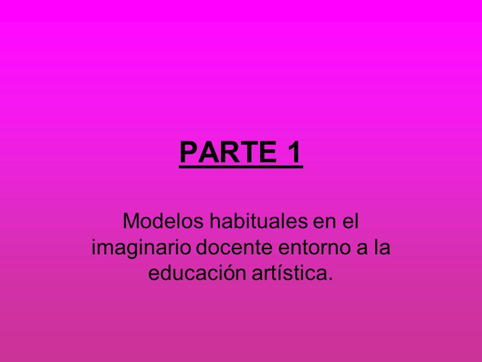 PARTE 1 Modelos habituales en el imaginario docente entorno a la educación artística.
