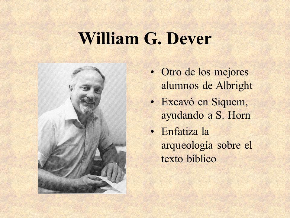William G. Dever Otro de los mejores alumnos de Albright Excavó en Siquem, ayudando a S. Horn Enfatiza la arqueología sobre el texto bíblico