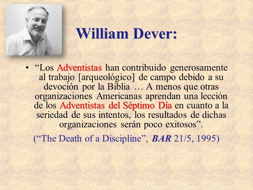 William Dever: Adventistas Adventistas del Séptimo DíaLos Adventistas han contribuido generosamente al trabajo [arqueológico] de campo debido a su dev