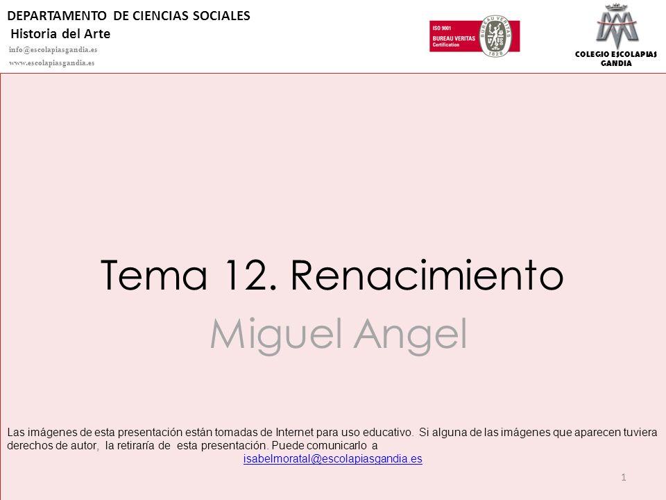 COLEGIO ESCOLAPIAS GANDIA Tema 12. Renacimiento Miguel Angel 1 Las imágenes de esta presentación están tomadas de Internet para uso educativo. Si algu