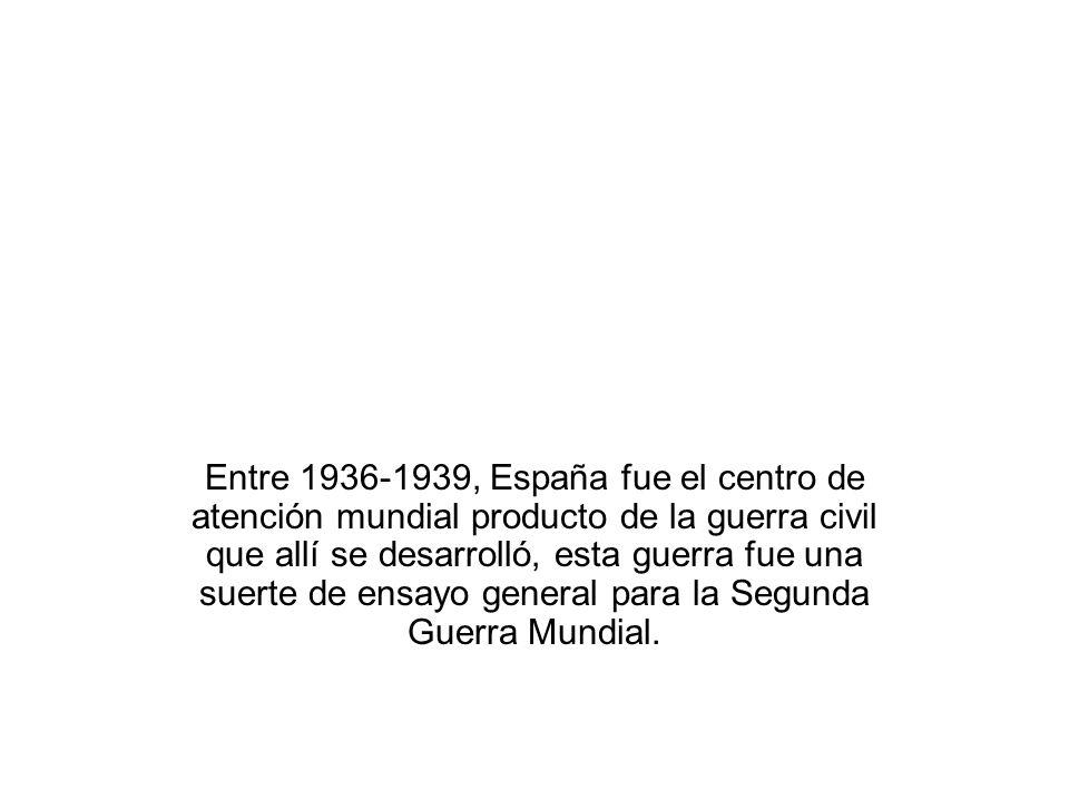 Entre 1936-1939, España fue el centro de atención mundial producto de la guerra civil que allí se desarrolló, esta guerra fue una suerte de ensayo gen