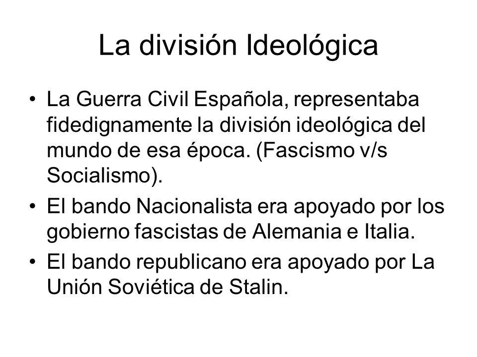 La división Ideológica La Guerra Civil Española, representaba fidedignamente la división ideológica del mundo de esa época. (Fascismo v/s Socialismo).
