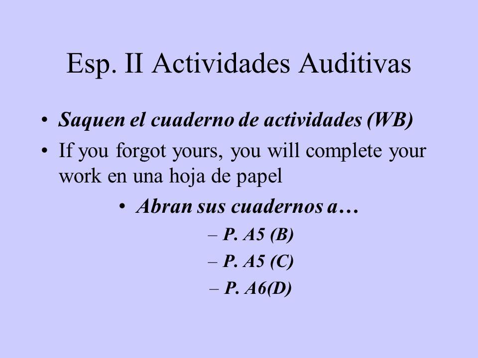 Esp. II Actividades Auditivas Saquen el cuaderno de actividades (WB) If you forgot yours, you will complete your work en una hoja de papel Abran sus c