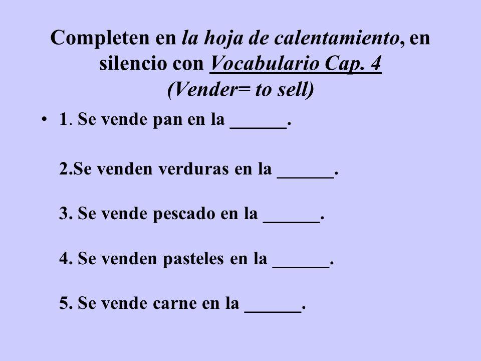 Completen en la hoja de calentamiento, en silencio con Vocabulario Cap. 4 (Vender= to sell) 1. Se vende pan en la ______. 2.Se venden verduras en la _