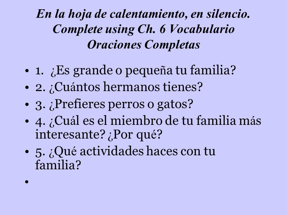 En la hoja de calentamiento, en silencio. Complete using Ch. 6 Vocabulario Oraciones Completas 1. ¿ Es grande o peque ñ a tu familia? 2. ¿ Cu á ntos h