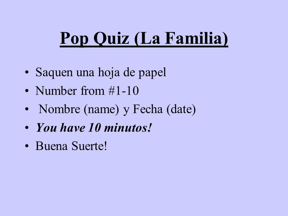 Pop Quiz (La Familia) Saquen una hoja de papel Number from #1-10 Nombre (name) y Fecha (date) You have 10 minutos! Buena Suerte!