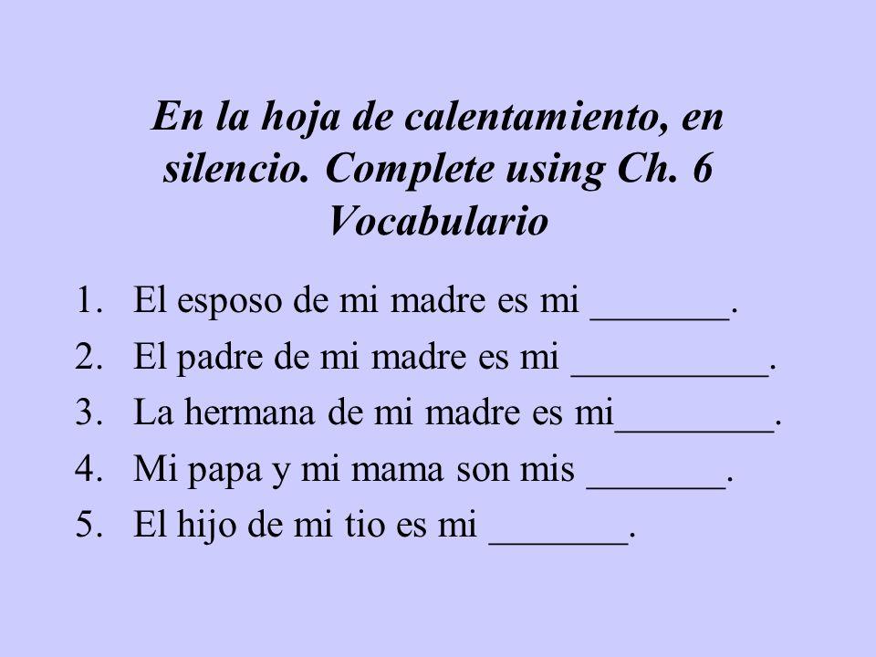 En la hoja de calentamiento, en silencio. Complete using Ch. 6 Vocabulario 1.El esposo de mi madre es mi _______. 2.El padre de mi madre es mi _______