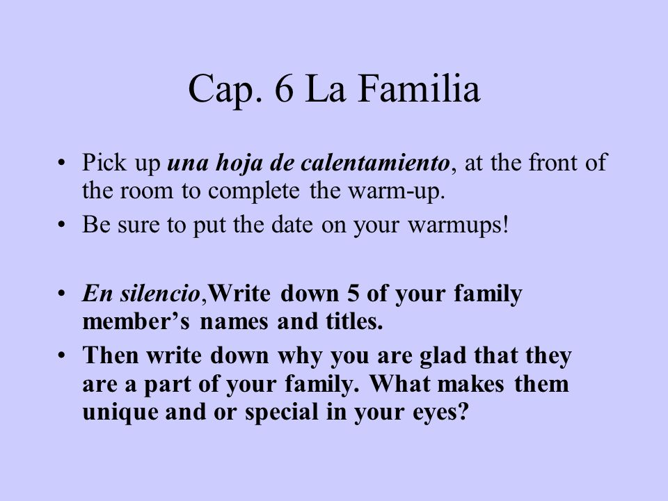 Cap. 6 La Familia Pick up una hoja de calentamiento, at the front of the room to complete the warm-up. Be sure to put the date on your warmups! En sil