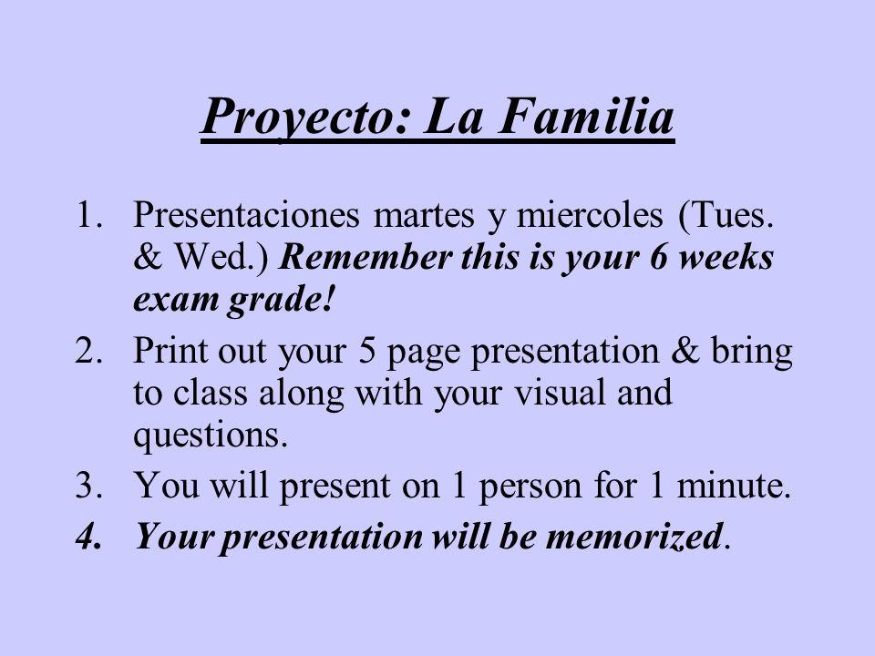 Proyecto: La Familia 1.Presentaciones martes y miercoles (Tues. & Wed.) Remember this is your 6 weeks exam grade! 2.Print out your 5 page presentation