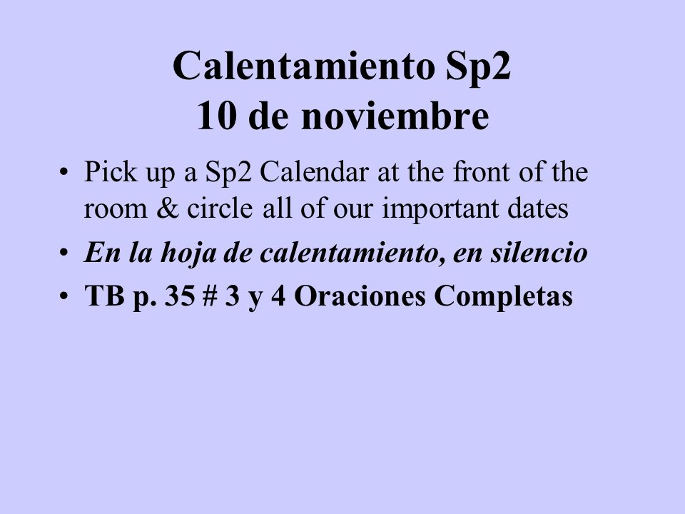 Calentamiento Sp1 10 de noviembre Pick up a Sp2 Calendar at the front of the room & circle all of our important dates En la hoja de calentamiento, en silencio TB p.