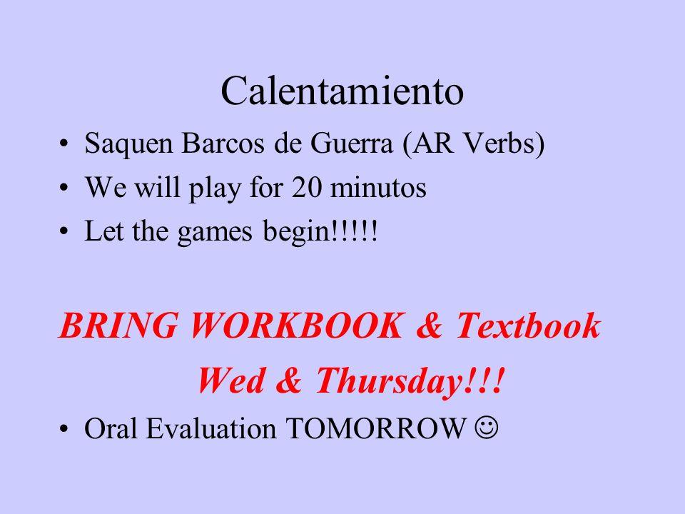 Calentamiento Saquen Barcos de Guerra (AR Verbs) We will play for 20 minutos Let the games begin!!!!! BRING WORKBOOK & Textbook Wed & Thursday!!! Oral