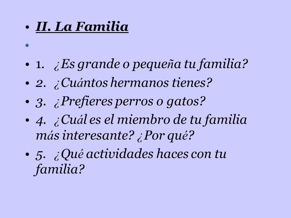 II. La Familia 1. ¿ Es grande o peque ñ a tu familia? 2. ¿ Cu á ntos hermanos tienes? 3. ¿ Prefieres perros o gatos? 4. ¿ Cu á l es el miembro de tu f