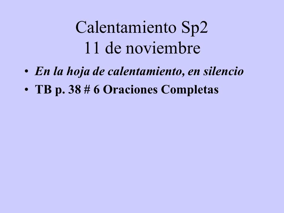 Calentamiento Sp2 11 de noviembre En la hoja de calentamiento, en silencio TB p. 38 # 6 Oraciones Completas