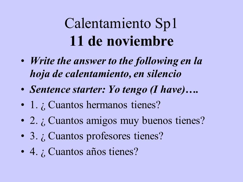 Calentamiento Sp1 11 de noviembre Write the answer to the following en la hoja de calentamiento, en silencio Sentence starter: Yo tengo (I have)…. 1.