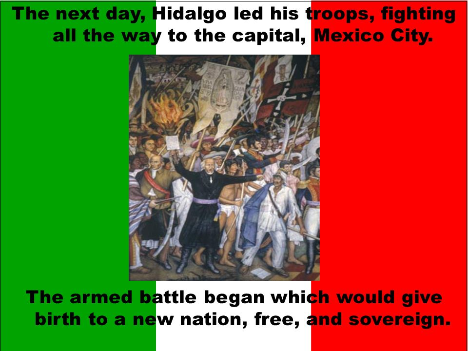The next day, Hidalgo led his troops, fighting all the way to the capital, Mexico City.