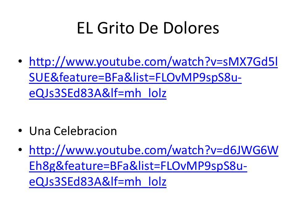 EL Grito De Dolores http://www.youtube.com/watch v=sMX7Gd5l SUE&feature=BFa&list=FLOvMP9spS8u- eQJs3SEd83A&lf=mh_lolz http://www.youtube.com/watch v=sMX7Gd5l SUE&feature=BFa&list=FLOvMP9spS8u- eQJs3SEd83A&lf=mh_lolz Una Celebracion http://www.youtube.com/watch v=d6JWG6W Eh8g&feature=BFa&list=FLOvMP9spS8u- eQJs3SEd83A&lf=mh_lolz http://www.youtube.com/watch v=d6JWG6W Eh8g&feature=BFa&list=FLOvMP9spS8u- eQJs3SEd83A&lf=mh_lolz