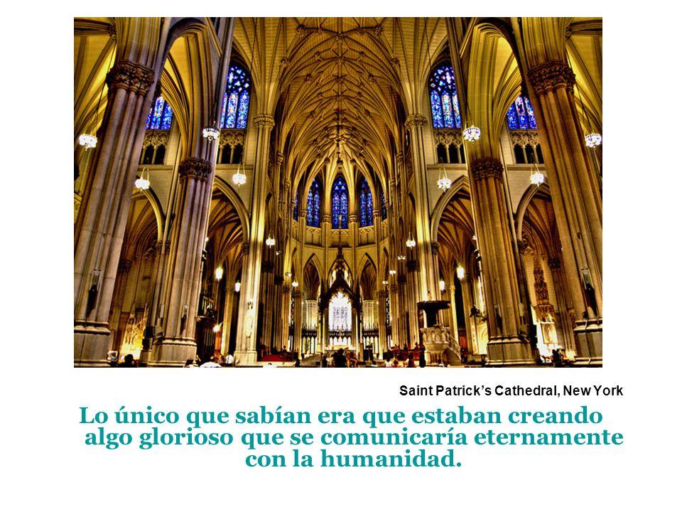Saint Patricks Cathedral, New York Lo único que sabían era que estaban creando algo glorioso que se comunicaría eternamente con la humanidad.