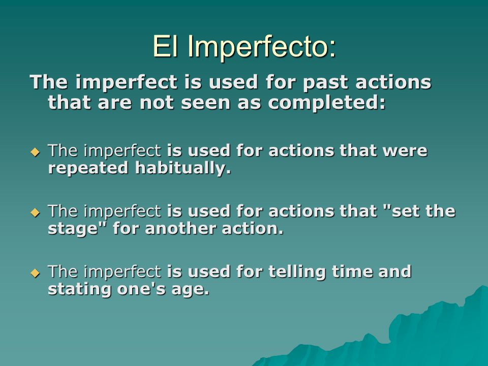El Imperfecto: The imperfect is used for past actions that are not seen as completed: The imperfect is used for actions that were repeated habitually.