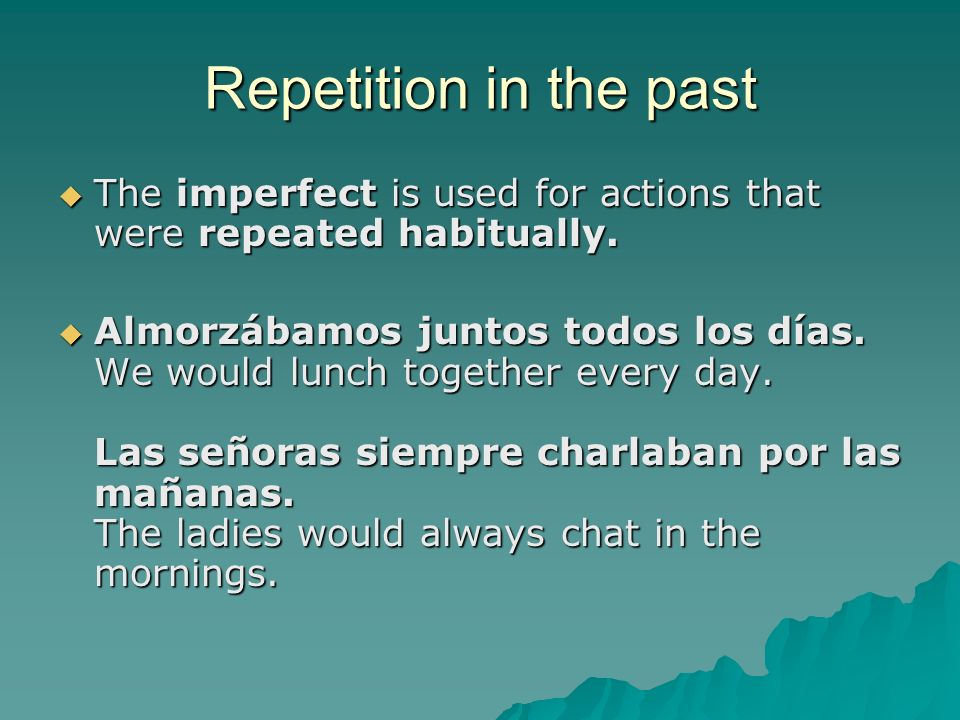 Repetition in the past The imperfect is used for actions that were repeated habitually. The imperfect is used for actions that were repeated habituall