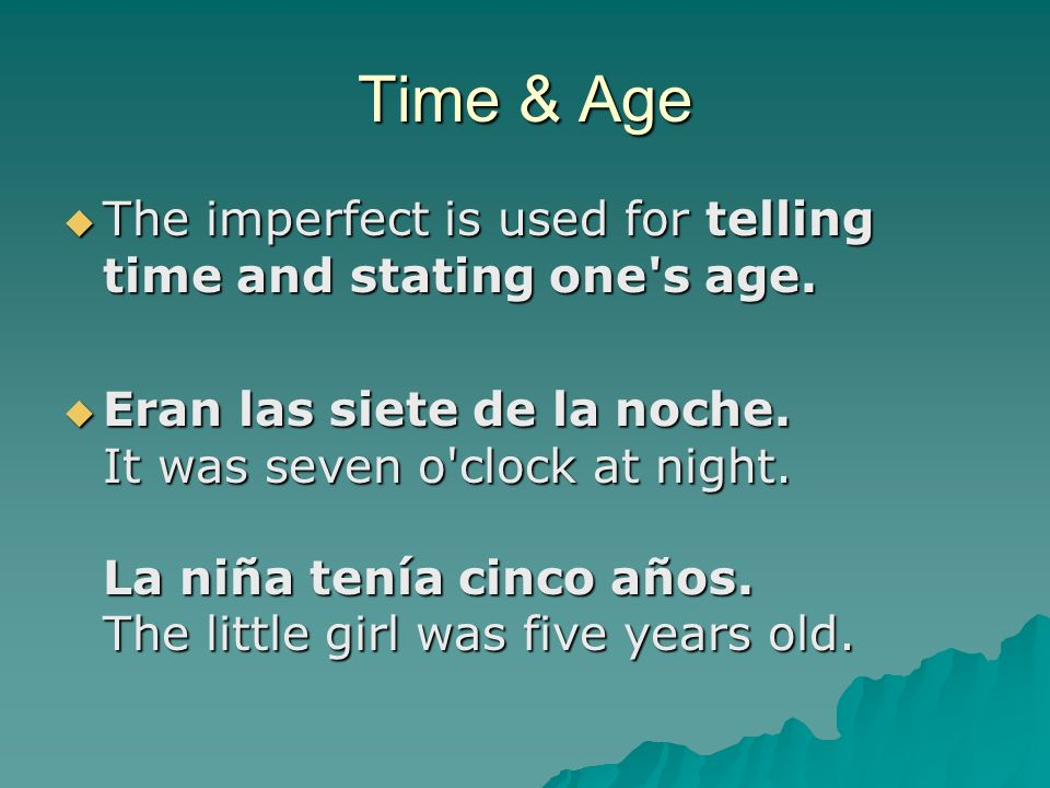 Time & Age The imperfect is used for telling time and stating one's age. The imperfect is used for telling time and stating one's age. Eran las siete
