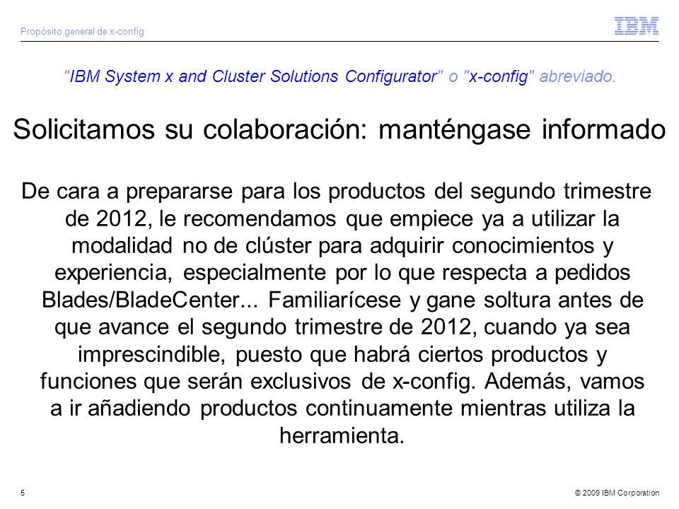 © 2009 IBM Corporation6 Recursos de x-config Todos los usuarios: IBM System x and Cluster Solutions configurator (x-config)IBM System x and Cluster Solutions configurator (x-config) Empleados de IBM: IBM System x and Cluster Solutions configurator (x-config)IBM System x and Cluster Solutions configurator (x-config) Webinar de BP en Systems College (XTW230b): http://www.ibm.com/services/weblectures/dlv/partnerworld/ltu27101 http://www.ibm.com/services/weblectures/dlv/partnerworld/ltu27101 Webinar de IBM en Smart Zone (XTW230b): http://lt.be.ibm.com/stg/ltu27101 http://lt.be.ibm.com/stg/ltu27101 Contacto de formación: bill_luken@us.ibm.com Notificación de errores y sugerencia de mejoras: erchelp@ca.ibm.com Enlace a la instalación de x-config https://www.ibm.com/products/hardware/configurator/americas/bhui/asit/