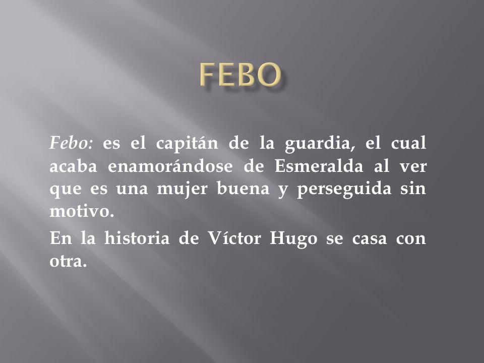 Febo: es el capitán de la guardia, el cual acaba enamorándose de Esmeralda al ver que es una mujer buena y perseguida sin motivo. En la historia de Ví