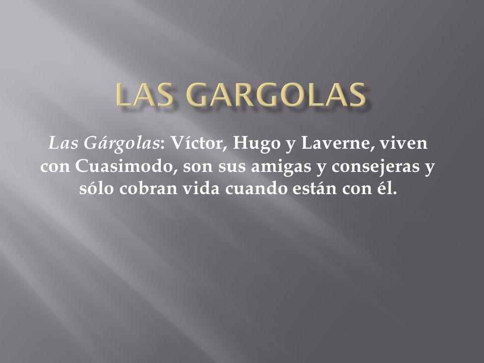 Las Gárgolas : Víctor, Hugo y Laverne, viven con Cuasimodo, son sus amigas y consejeras y sólo cobran vida cuando están con él.
