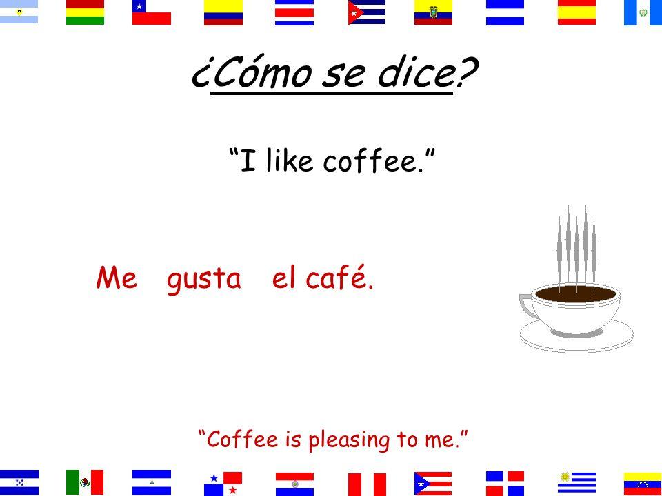 ¿Cómo se dice? I like coffee. Coffee is pleasing to me. el café.gustaMe