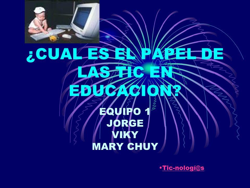 ¿CUAL ES EL PAPEL DE LAS TIC EN EDUCACION EQUIPO 1 JORGE VIKY MARY CHUY Tic-nologí@s