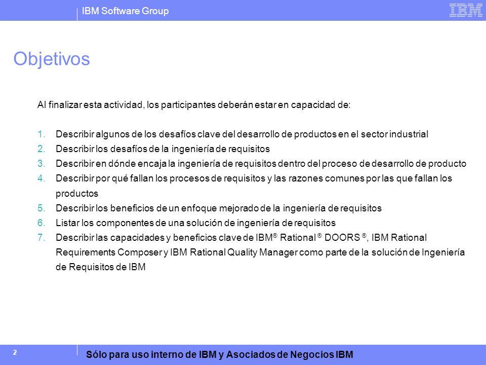 IBM Software Group Sólo para uso interno de IBM y Asociados de Negocios IBM 13 Ingeniería de Requisitos Debe Estar Mejor Integrada al Ciclo de Vida del Producto Análisis de negocios: Arquitectura Corporativa, Gestión de Procesos de Negocios, Gestión de Producto, Gestión de Portafolio Necesidades del Cliente Definir Requisitos de Operación Desarrollo de Concepto Definición Preliminar Compilación de Producto / Sistema Definir Requisitos de Sistema Definición de Detalles Entrega de Producto / Sistema Ejecución / Soporte / Mantenimiento Definición de Requisitos y Diseño de Arquitectura: Particionamiento de Sistema Gestión de Programa y de Proyecto: Contabilidad de Costos, Planificación, Mediciones, Reportes, Gestión de Riesgo Diseño e Implementación Detallados Integración Ingeniería de Software Ingeniería Electrónica Ingeniería Mecánica Verificación y Validación Gestión de Cambios y de Configuración Gestión de Requisitos