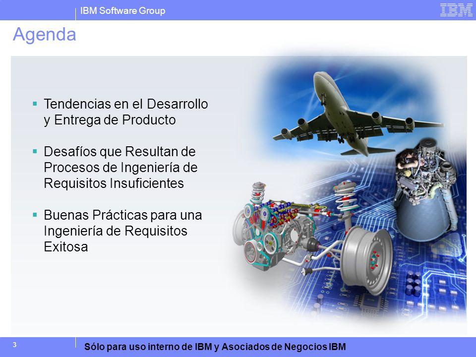 IBM Software Group Sólo para uso interno de IBM y Asociados de Negocios IBM 14 Ingeniería de Requisitos Debe Estar Mejor Integrada al Ciclo de Vida del Producto Análisis de negocios: Arquitectura Corporativa, Gestión de Procesos de Negocios, Gestión de Producto, Gestión de Portafolio Necesidades del Cliente Definir Requisitos de Operación Desarrollo de Concepto Definición Preliminar Compilación de Producto / Sistema Definir Requisitos de Sistema Definición de Detalles Entrega de Producto / Sistema Ejecución / Soporte / Mantenimiento Definición de Requisitos y Diseño de Arquitectura: Particionamiento de Sistema Gestión de Programa y de Proyecto: Contabilidad de Costos, Planificación, Mediciones, Reportes, Gestión de Riesgo Diseño e Implementación Detallados Integración Ingeniería de Software Ingeniería Electrónica Ingeniería Mecánica Verificación y Validación Gestión de Cambios y de Configuración Gestión de Requisitos