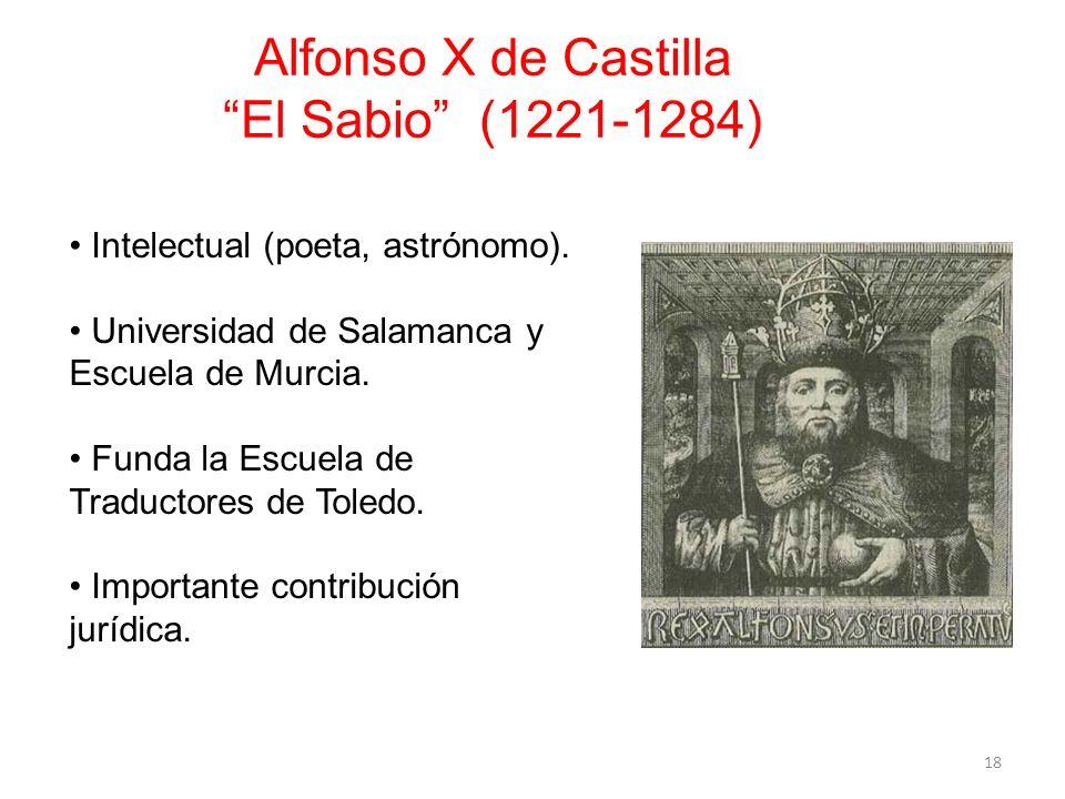 Alfonso X de Castilla El Sabio (1221-1284) 18 Intelectual (poeta, astrónomo). Universidad de Salamanca y Escuela de Murcia. Funda la Escuela de Traduc