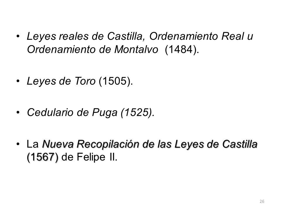 Leyes reales de Castilla, Ordenamiento Real u Ordenamiento de Montalvo (1484). Leyes de Toro (1505). Cedulario de Puga (1525). Nueva Recopilación de l