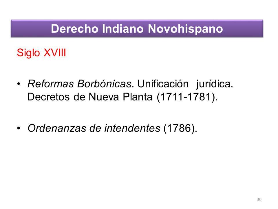 Siglo XVIII Reformas Borbónicas. Unificación jurídica. Decretos de Nueva Planta (1711-1781). Ordenanzas de intendentes (1786). 30 Derecho Indiano Novo
