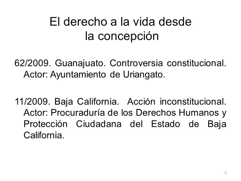 El derecho a la vida desde la concepción 62/2009. Guanajuato. Controversia constitucional. Actor: Ayuntamiento de Uriangato. 11/2009. Baja California.