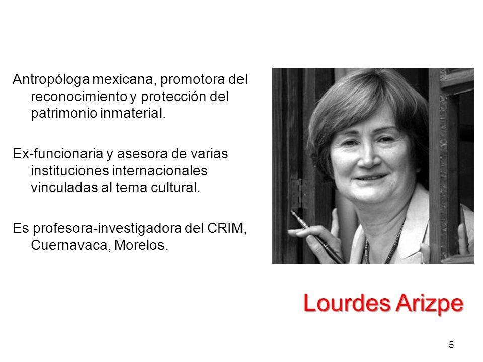 Lourdes Arizpe 5 Antropóloga mexicana, promotora del reconocimiento y protección del patrimonio inmaterial. Ex-funcionaria y asesora de varias institu