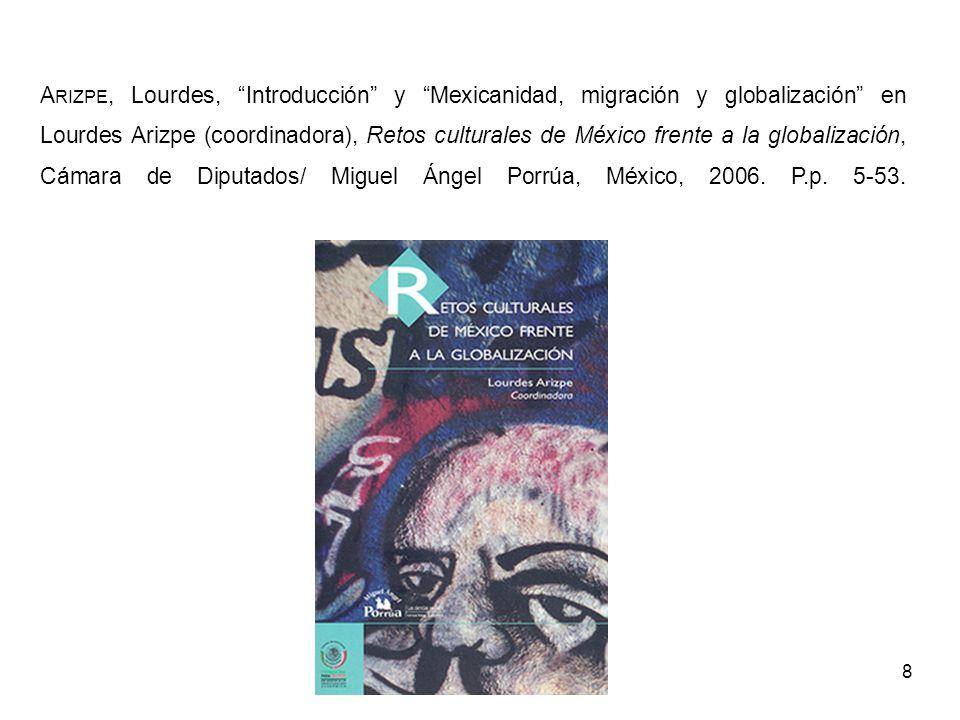8 A RIZPE, Lourdes, Introducción y Mexicanidad, migración y globalización en Lourdes Arizpe (coordinadora), Retos culturales de México frente a la glo