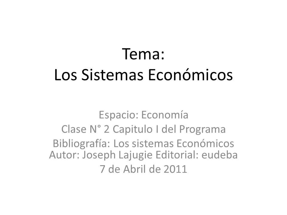 Tema: Los Sistemas Económicos Espacio: Economía Clase N° 2 Capitulo I del Programa Bibliografía: Los sistemas Económicos Autor: Joseph Lajugie Editori