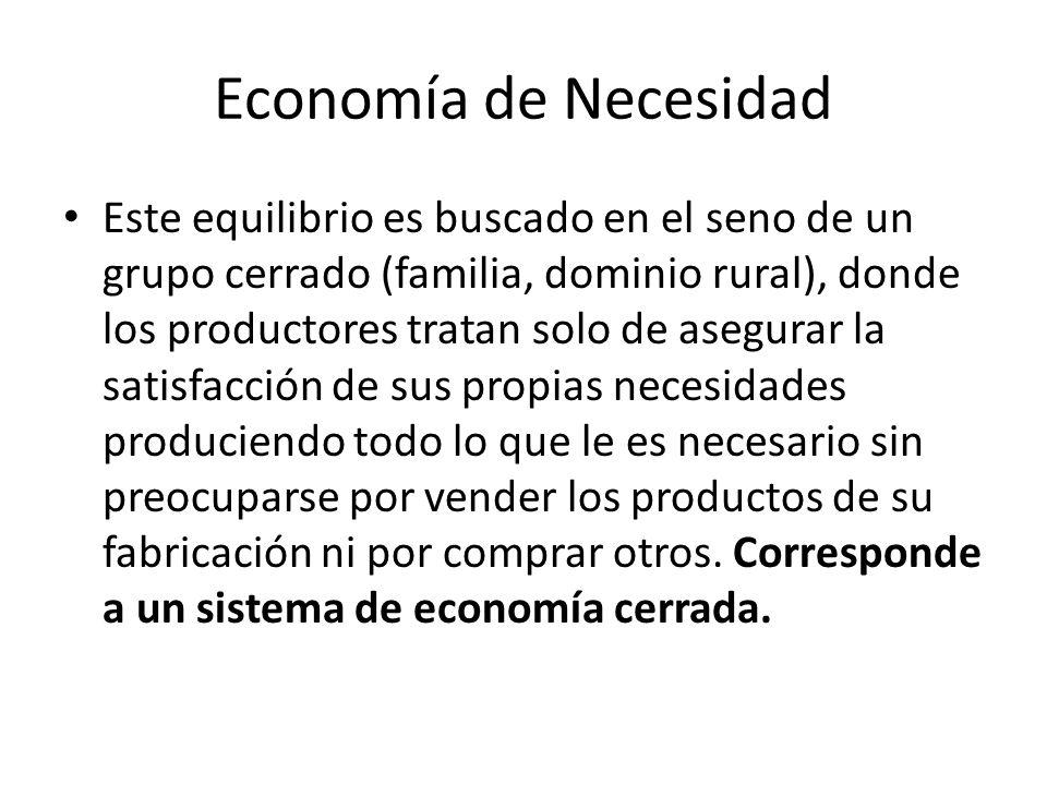 Economía de Necesidad Este equilibrio es buscado en el seno de un grupo cerrado (familia, dominio rural), donde los productores tratan solo de asegura