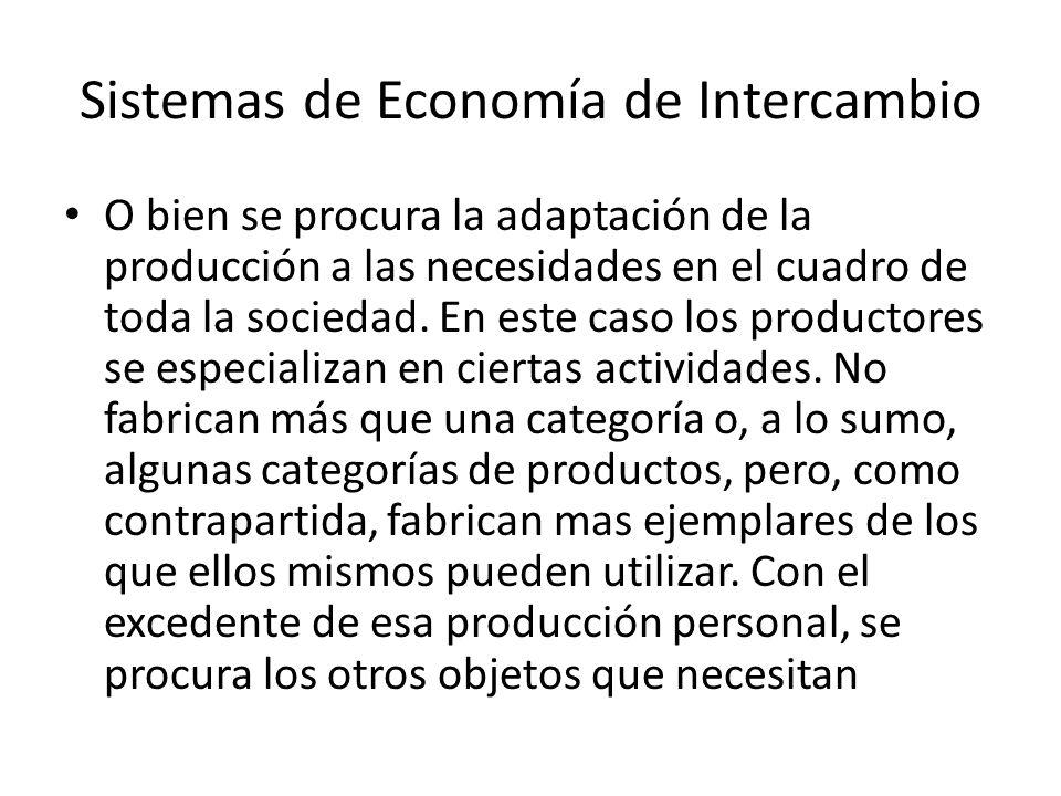 Sistemas de Economía de Intercambio O bien se procura la adaptación de la producción a las necesidades en el cuadro de toda la sociedad. En este caso