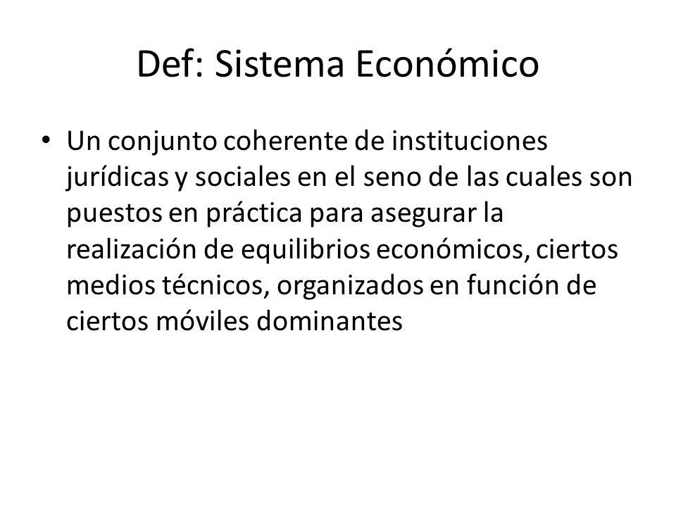 Def: Sistema Económico Un conjunto coherente de instituciones jurídicas y sociales en el seno de las cuales son puestos en práctica para asegurar la r