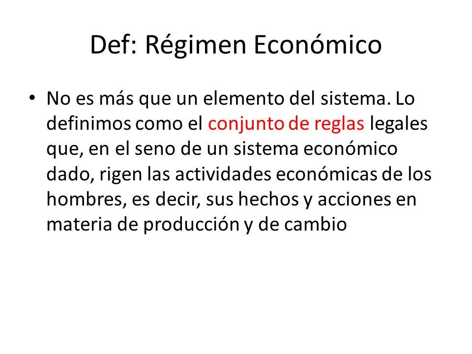 Def: Régimen Económico No es más que un elemento del sistema. Lo definimos como el conjunto de reglas legales que, en el seno de un sistema económico