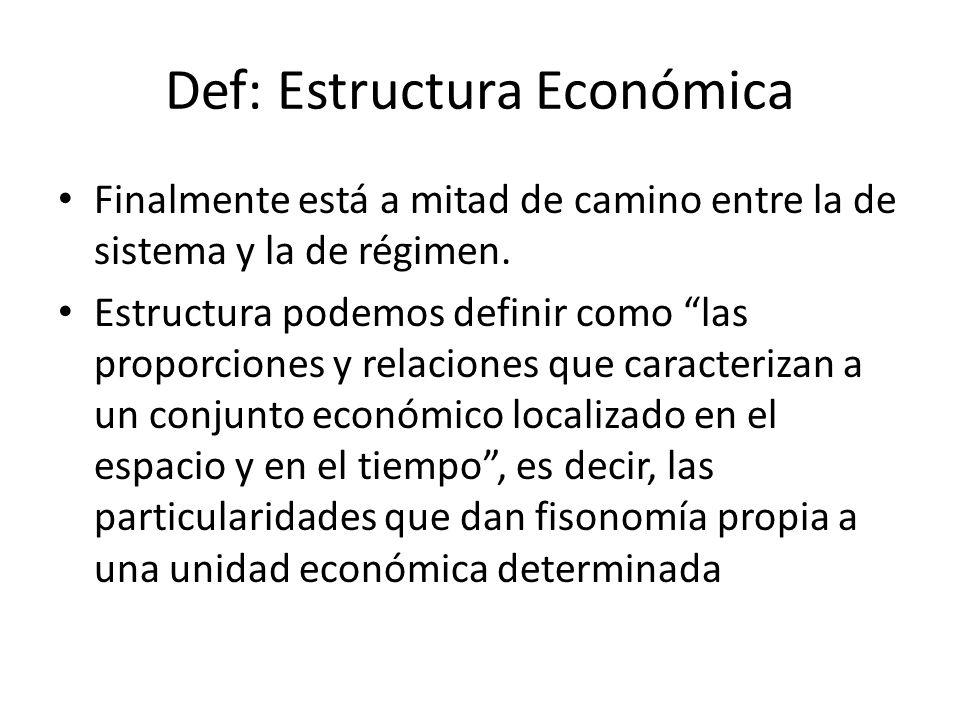 Def: Estructura Económica Finalmente está a mitad de camino entre la de sistema y la de régimen. Estructura podemos definir como las proporciones y re