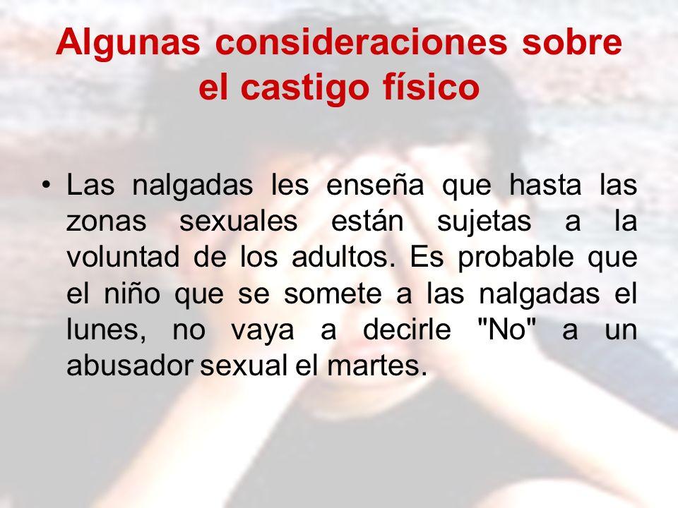 Algunas consideraciones sobre el castigo físico Las nalgadas les enseña que hasta las zonas sexuales están sujetas a la voluntad de los adultos. Es pr